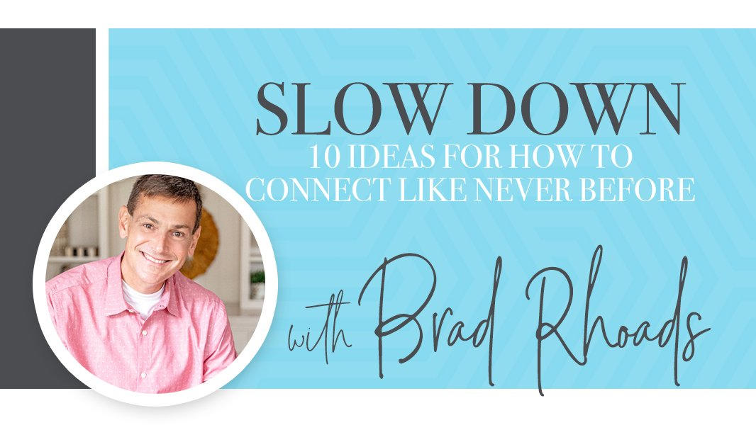 Slow down: 10 ideas for how to connect like never before.