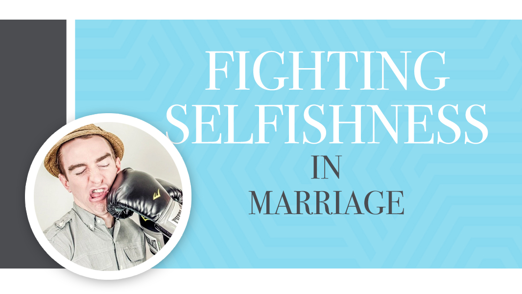 5 ways to fight selfishness in your marriage